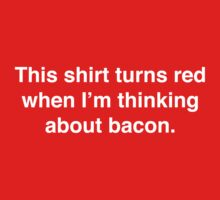 This shirt turns red when I'm thinking about bacon. by Baconstrips