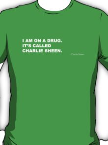 I AM ON A DRUG. IT'S CALLED CHARLIE SHEEN T-Shirt