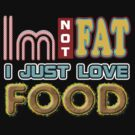 IM NOT FAT I JUST LOVE FOOD by viperbarratt