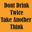 Dont Drink Twice Take Another Think by HighDesign