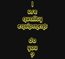 I Use Quality Equipment - Do You ? by Dwayne Madden