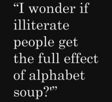 """I wonder if illiterate people get the full effect of alphabet soup?'"" 2 by nicksala"