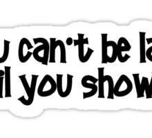 You can't be late until you show up. Sticker