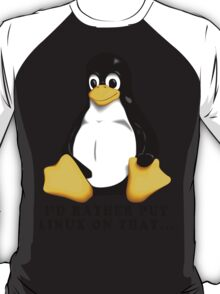 I'D RATHER PUT LINUX ON THAT... T-Shirt